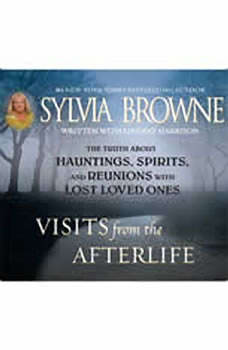 Visits from the Afterlife: The Truth about Ghosts, Spirits, Hauntings, and Reunions with Lost Loved Ones, Sylvia Browne