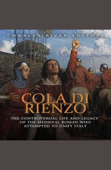 Cola di Rienzo: The Controversial Life and Legacy of the Medieval Roman Who Attempted to Unify Italy, Charles River Editors
