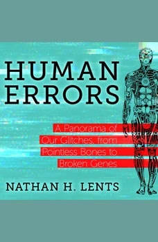 Human Errors: A Panorama of Our Glitches, From Pointless Bones to Broken Genes, Nathan H. Lents