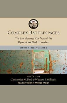 Complex Battlespaces: The Law of Armed Conflict and the Dynamics of Modern Warfare, Christopher M. Ford