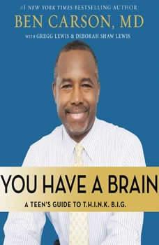 You Have a Brain: A Teen's Guide to T.H.I.N.K. B.I.G. A Teen's Guide to T.H.I.N.K. B.I.G., Ben Carson, M.D.