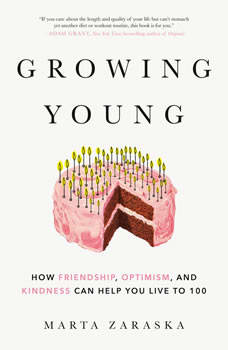 Growing Young: How Friendship, Optimism, and Kindness Can Help You Live to 100, Marta Zaraska