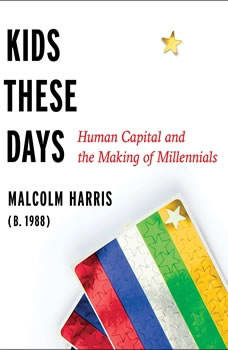 Kids These Days: Human Capital and the Making of Millennials Human Capital and the Making of Millennials, Malcolm Harris