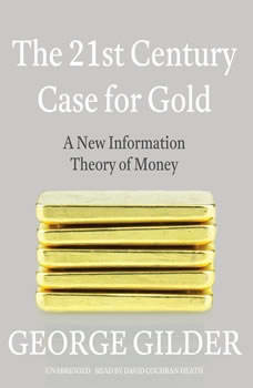 The 21st Century Case for Gold: A New Information Theory of Money, George Gilder
