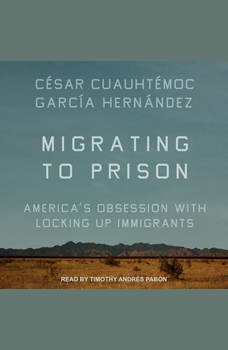Migrating to Prison: America's Obsession with Locking Up Immigrants, Cesar Cuauhtemoc Garcia Hernandez