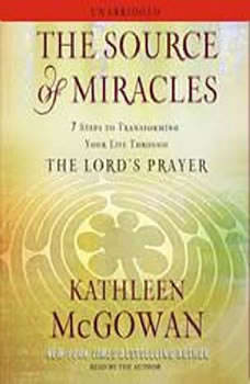 The Source of Miracles: 7 Steps to Transforming Your Life through the Lord's Prayer, Kathleen McGowan