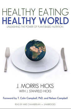 Healthy Eating, Healthy World: Unleashing the Power of PlantBased Nutrition, J. Morris Hicks, with J. Stanfield Hicks