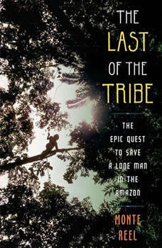 The Last of the Tribe: The Epic Quest to Save a Lone Man in the Amazon The Epic Quest to Save a Lone Man in the Amazon, Monte Reel