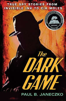 The Dark Game: True Spy Stories from Invisible Ink to CIA Moles True Spy Stories from Invisible Ink to CIA Moles, Paul B. Janeczko