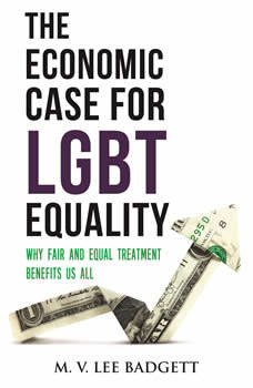The Economic Case for LGBT Equality: Why Fair and Equal Treatment Benefits Us All, M. V. Lee Badgett