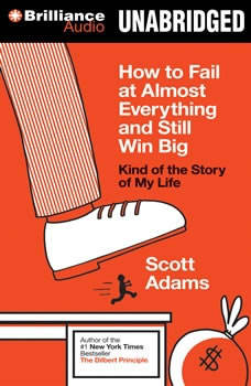 How to Fail at Almost Everything and Still Win Big: Kind of the Story of My Life Kind of the Story of My Life, Scott Adams