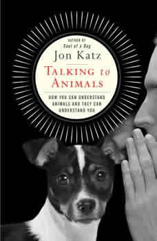 Talking to Animals: How You Can Understand Animals and They Can Understand You How You Can Understand Animals and They Can Understand You, Jon Katz