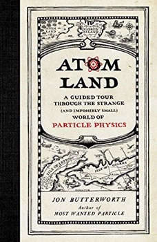 Atom Land: A Guided Tour through the Strange (and Impossibly Small) World of Particle Physics A Guided Tour through the Strange (and Impossibly Small) World of Particle Physics, Jon Butterworth