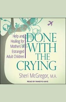 Done With The Crying:  Help and Healing for Mothers of Estranged Adult Children  Help and Healing for Mothers of Estranged Adult Children, Sheri McGregor