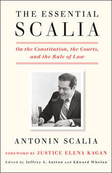 The Essential Scalia: On the Constitution, the Courts, and the Rule of Law, Antonin Scalia