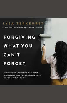 Forgiving What You Can't Forget: Discover How to Move On, Make Peace with Painful Memories, and Create a Life That's Beautiful Again, Lysa TerKeurst