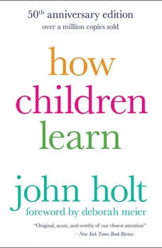 How Children Learn, 50th anniversary edition, John Holt