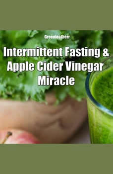 Intermittent Fasting and Apple Cider Vinegar Miracle, Greenleatherr