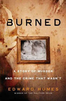 Burned: A Story of Murder and the Crime That Wasn't, Edward Humes