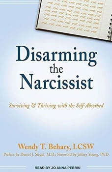 Disarming the Narcissist: Surviving & Thriving with the Self-Absorbed, LCSW Behary
