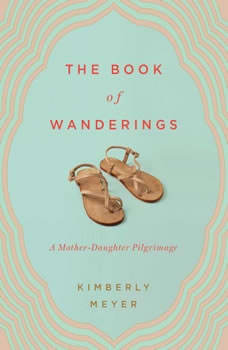 The Book of Wanderings: A Mother-Daughter Pilgrimage A Mother-Daughter Pilgrimage, Kimberly Meyer
