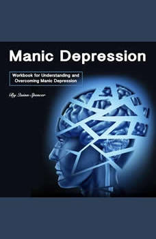 Manic Depression: Workbook for Understanding and Overcoming Manic Depression, Quinn Spencer