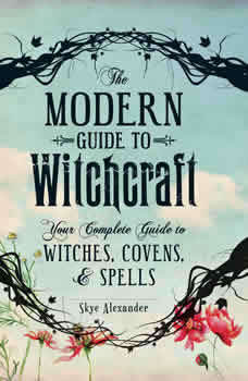 The Modern Guide to Witchcraft: Your Complete Guide to Witches, Covens, and Spells Your Complete Guide to Witches, Covens, and Spells, Skye Alexander
