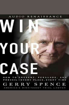 Win Your Case: How to Present, Persuade, and Prevail--Every Place, Every Time How to Present, Persuade, and Prevail--Every Place, Every Time, Gerry Spence