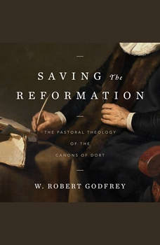 Saving the Reformation: The Pastoral Theology of the Canons of Dort, W. Robert Godrey