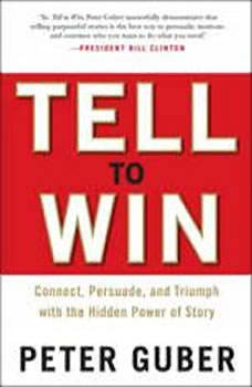 Tell to Win: Connect, Persuade, and Triumph with the Hidden Power of Story, Peter Guber