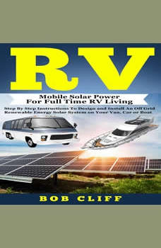 RV: Mobile Solar Power for Full Time RV Living: Step by Step Instructions to Design and Install an Off Grid Renewable Energy Solar System on Your Van, Car or Boat, Bob Cliff