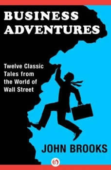 Business Adventures: Twelve Classic Tales from the World of Wall Street Twelve Classic Tales from the World of Wall Street, John Brooks