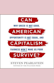 Can American Capitalism Survive?: Why Greed Is Not Good, Opportunity Is Not Equal, and Fairness Won't Make Us Poor, Steven Pearlstein