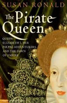 The Pirate Queen: Queen Elizabeth I, Her Pirate Adventurers, and the Dawn of Empire, Susan Ronald