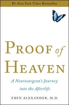 Proof of Heaven: A Neurosurgeon's Near-Death Experience and Journey into the Afterlife A Neurosurgeon's Near-Death Experience and Journey into the Afterlife, Eben Alexander