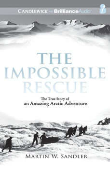 The Impossible Rescue: The True Story of an Amazing Arctic Adventure, Martin W. Sandler