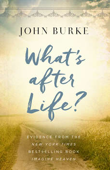 What's after Life?: Evidence From The New York Times Bestselling Book Imagine Heaven, John Burke
