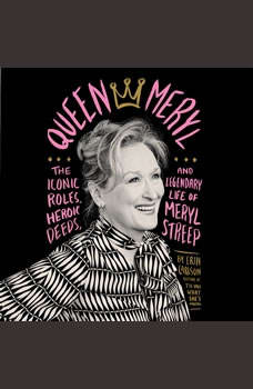 Queen Meryl: The Iconic Roles, Heroic Deeds, and Legendary Life of Meryl Streep, Erin Carlson