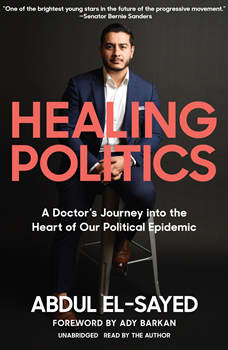 Healing Politics: A Doctor's Journey into the Heart of Our Political Epidemic, Abdul El-Sayed