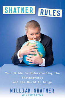 Shatner Rules: Your Key to Understanding the Shatnerverse and the World atLarge, William Shatner