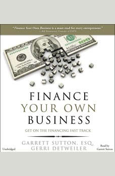 Finance Your Own Business: Get on the Financing Fast Track Get on the Financing Fast Track, Garrett Sutton