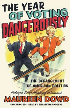 The Year of Voting Dangerously: The Derangement of American Politics, Maureen Dowd
