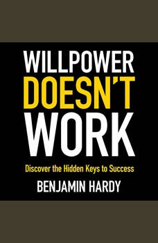 Willpower Doesn't Work: Discover the Hidden Keys to Success, Benjamin Hardy