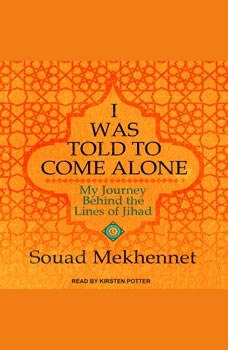 I Was Told to Come Alone: My Journey Behind the Lines of Jihad My Journey Behind the Lines of Jihad, Souad Mekhennet