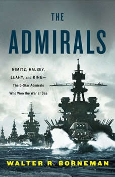 The Admirals: Nimitz, Halsey, Leahy, and King--The Five-Star Admirals Who Won the War at Sea, Walter R. Borneman