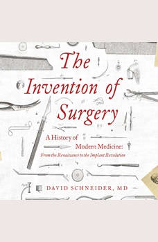 Invention of Surgery, The: A History of Modern Medicine: From the Renaissance to the Implant Revolution, David Schneider, M.D.