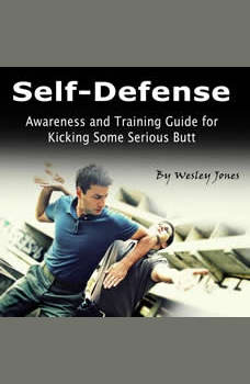 Self-Defense: Awareness and Training Guide for Kicking Some Serious Butt, Wesley Jones