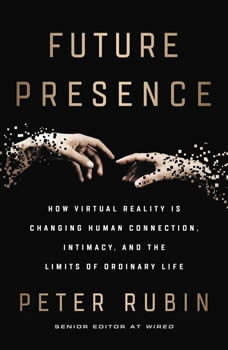 Future Presence: How Virtual Reality Is Changing Human Connection, Intimacy, and the Limits of Ordinary Life, Peter Rubin