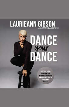 Dance Your Dance: 8 Steps to Unleash Your Passion and Live Your Dream, Laurieann Gibson