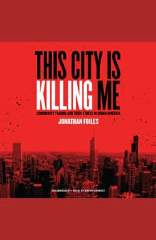 This City Is Killing Me: Community Trauma and Toxic Stress in Urban America, Jonathan Foiles